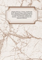 Alegato Del Lic. T. Verea, Apoderado De D. Manuel Flores, Sobre Casacin De La Sentencia Pronunciada Por La 2.A Sala Del Supremo Tribunal De Justicia, . De D.A Jess Jimnez De (Spanish Edition)