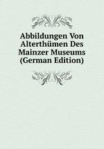 Abbildungen Von Alterthmen Des Mainzer Museums (German Edition)