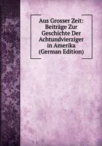 Aus Grosser Zeit: Beitrge Zur Geschichte Der Achtundvierziger in Amerika (German Edition)