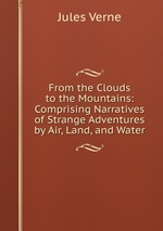 From the Clouds to the Mountains: Comprising Narratives of Strange Adventures by Air, Land, and Water