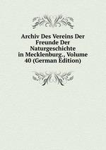 Archiv Des Vereins Der Freunde Der Naturgeschichte in Mecklenburg., Volume 40 (German Edition)