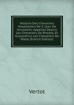 Histoire Des Chevaliers Hospitaliers De S. Jean De Jerusalem: Appellez Depuis Les Chevaliers De Rhodes, Et Aujourd`hui Les Chevaliers De Malte (French Edition)