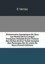 Dictionnaire Synoptique De Tous Les Verkes De La Langue Franaise, Prcd D`une Thorie Des Verkes Et D`un Trait Complet Des Participes Par M. Litais De Gaux (French Edition)