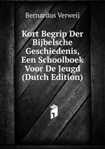 Kort Begrip Der Bijbelsche Geschiedenis, Een Schoolboek Voor De Jeugd (Dutch Edition)