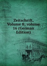 Zeitschrift, Volume 8;volume 16 (German Edition)