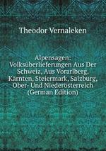 Alpensagen. Volksberlieferungen Aus Der Schweiz, Aus Vorarlberg, Krnten, Steiermark, Salzburg, Ober- Und Niedersterreich