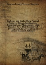 Harbours and Docks: Their Physical Features, History, Construction, Equipment, and Maintenance, with Statistics As to Their Commercial Development, by Leveson Francis Vernon-Harcourt, Volume 1