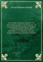 Des Grafen Nicolaus Ludwig Von Zinzendorf Leben Und Charakter: In Kurzgefaszter Darstellung Nach A. G. Spangenberg`s Biographie Desselben Und Quellen . Brder-Unitt Bearbeitet (German Edition)