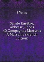 Sainte Eusbie, Abbesse, Et Ses 40 Compagnes Martyres Marseille (French Edition)