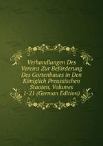 Verhandlungen Des Vereins Zur Befrderung Des Gartenbaues in Den Kniglich Preussischen Staaten, Volumes 1-21 (German Edition)