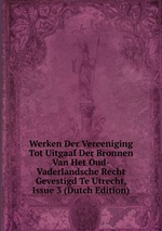 Werken Der Vereeniging Tot Uitgaaf Der Bronnen Van Het Oud-Vaderlandsche Recht Gevestigd Te Utrecht, Issue 3 (Dutch Edition)