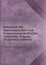 Zeitschrift Fr Mathematischen Und Naturwissenschaftlichen Unterricht, Volume 29 (German Edition)
