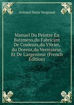 Manuel Du Peintre En Batimens,du Fabricant De Couleurs,du Vitrier,du Doreur,du Vernisseur, Et De L`argenteur (French Edition)