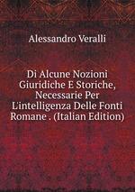 Di Alcune Nozioni Giuridiche E Storiche, Necessarie Per L`intelligenza Delle Fonti Romane . (Italian Edition)