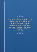 Report .: Relating to the Registry and Returns of Births, Marriages, Deaths and Divorces in the States, Volumes 29-32