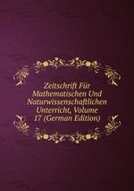 Zeitschrift Fr Mathematischen Und Naturwissenschaftlichen Unterricht, Volume 17 (German Edition)