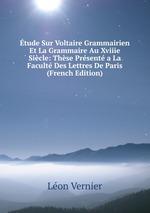 tude Sur Voltaire Grammairien Et La Grammaire Au Xviiie Sicle: Thse Prsent a La Facult Des Lettres De Paris (French Edition)