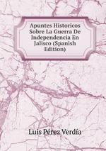 Apuntes Historicos Sobre La Guerra De Independencia En Jalisco (Spanish Edition)