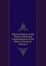 Biennial Report of the Board of Railroad Commissioners of the State of Vermont, Volume 2