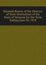 Biennial Report of the Director of State Institutions of the State of Vermont for the Term Ending June 30, 1918