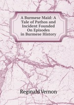A Burmese Maid: A Tale of Pathos and Incident Founded On Episodes in Burmese History