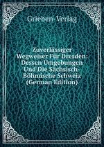 Zuverlssiger Wegweiser Fr Dresden: Dessen Umgebungen Und Die Schsisch-Bhmische Schweiz (German Edition)