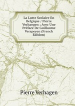 La Lutte Scolaire En Belgique / Pierre Verhaegen ; Avec Une Prface De Guillaume Verspeyen (French Edition)