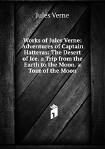 Works of Jules Verne: Adventures of Captain Hatteras: The Desert of Ice. a Trip from the Earth to the Moon. a Tour of the Moon