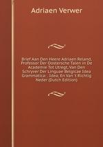 Brief Aan Den Heere Adriaen Reland, Professor Der Oostersche Talen in De Academie Tot Utregt, Van Den Schryver Der Linguae Belgicae Idea Grammatica: . Idea; En Van `t Richtig Neder (Dutch Edition)
