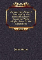 Works of Jules Verne: A Floating City. the Blockade Runners. Round the World in Eighty Days. Dr. Ox`s Experiment