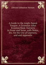 A Guide to the Anglo-Saxon Tongue: A Grammar After Erasmus Rask: Extracts in Prose and Verse, with Notes, Etc. for the Use of Learners, and and Appendix