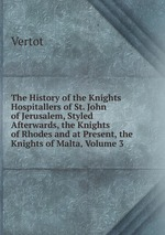 The History of the Knights Hospitallers of St. John of Jerusalem, Styled Afterwards, the Knights of Rhodes and at Present, the Knights of Malta, Volume 3