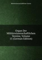 Organ Der Militrwissenschaftlichen Vereine, Volume 15 (German Edition)