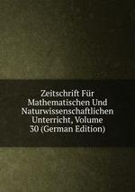 Zeitschrift Fr Mathematischen Und Naturwissenschaftlichen Unterricht, Volume 30 (German Edition)