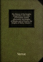 The History of the Knights Hospitallers of St. John of Jerusalem, Styled Afterwards, the Knights of Rhodes and at Present, the Knights of Malta, Volume 1