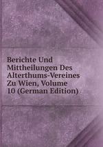 Berichte Und Mittheilungen Des Alterthums-Vereines Zu Wien, Volume 10 (German Edition)