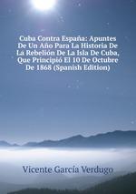 Cuba Contra Espaa: Apuntes De Un Ao Para La Historia De La Rebelin De La Isla De Cuba, Que Principi El 10 De Octubre De 1868 (Spanish Edition)