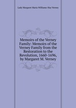 Memoirs of the Verney Family: Memoirs of the Verney Family from the Restoration to the Revolution, 1660-1696, by Margaret M. Verney