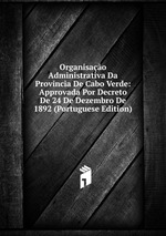 Organisao Administrativa Da Provincia De Cabo Verde: Approvada Por Decreto De 24 De Dezembro De 1892 (Portuguese Edition)