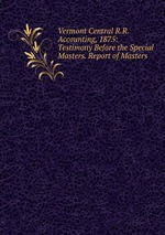 Vermont Central R.R. Accounting, 1875: Testimony Before the Special Masters. Report of Masters
