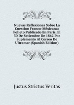 Nuevas Reflexiones Sobre La Cuestion Franco-Mxicana: Folleto Publicado En Paris, El 30 De Setiembre De 1862 Por Suplemento Al Correo De Ultramar (Spanish Edition)