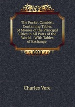 The Pocket Cambist, Containing Tables of Monies of the Principal Cities in All Parts of the World .: With Tables of Exchange