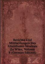 Berichte Und Mittheilungen Des Alterthums-Vereines Zu Wien, Volume 8 (German Edition)