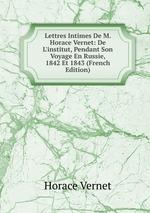 Lettres Intimes De M. Horace Vernet: De L`institut, Pendant Son Voyage En Russie, 1842 Et 1843 (French Edition)