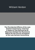The Providential Effects of the Late Gorham Controversy: A Sermon in Reply to That Deliverd by Dr. Wiseman, Entitled the Permanent Effects On the Church of England of the Late Gorham Controversy