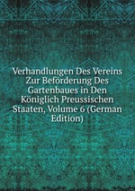 Verhandlungen Des Vereins Zur Befrderung Des Gartenbaues in Den Kniglich Preussischen Staaten, Volume 6 (German Edition)