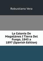 La Colonia De Magallnes I Tierra Del Fuego, 1843 a 1897 (Spanish Edition)