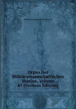 Organ Der Militrwissenschaftlichen Vereine, Volume 67 (German Edition)