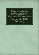 Altpreussische Monatsschrift, Volume 13;volume 1876 (German Edition)