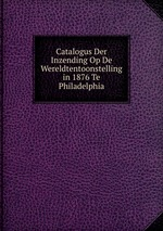 Catalogus Der Inzending Op De Wereldtentoonstelling in 1876 Te Philadelphia